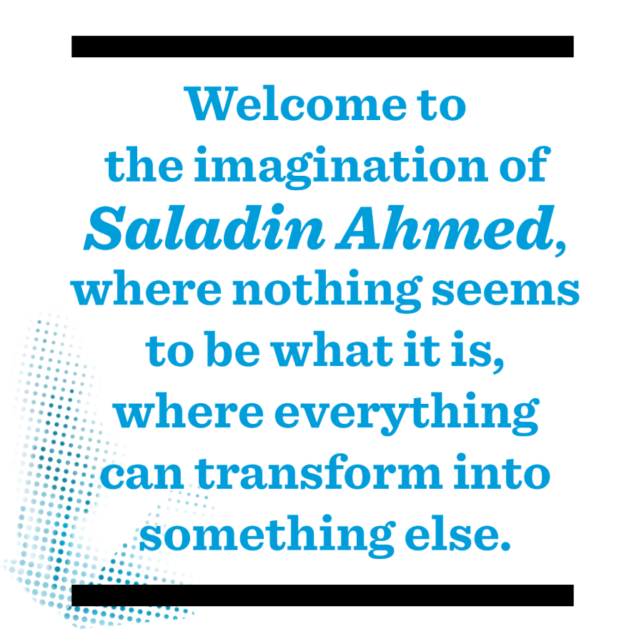 Welcome to the imagination of Saladin Ahmed, where nothing seems to be what it is, where everything can transform into something else.