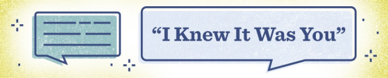 "An illustration with a dialogue bubble that says, ""I Knew It Was You"""