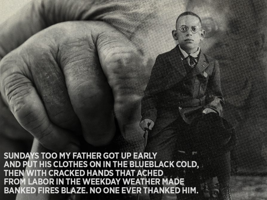 "Black-and-white photograph of Hayden as a small boy against a background that shows a closeup of a man's hand. The opening lines from ""Those Winter Sundays"" is printed in the lower left-hand corner: Sundays too my father got up early and put his clothes on in the blueblack cold, then with cracked hands that ached from labor in the weekday weather made banked fires blaze. No one ever thanked him."